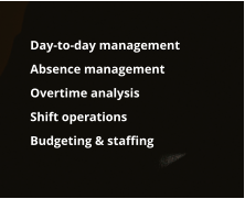 Day-to-day management  	Absence management  	Overtime analysis 	Shift operations 	Budgeting & staffing